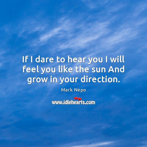 If I dare to hear you I will feel you like the sun And grow in your direction. Image
