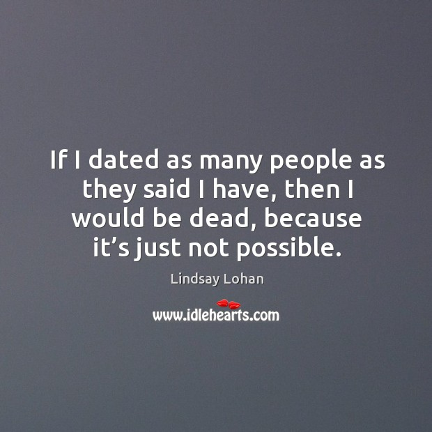 If I dated as many people as they said I have, then I would be dead, because it's just not possible. Image