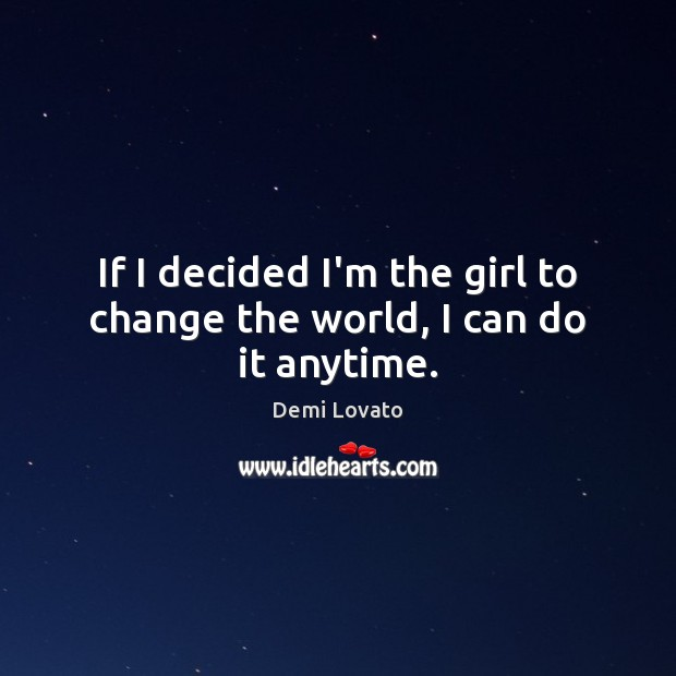 If I decided I'm the girl to change the world, I can do it anytime. Demi Lovato Picture Quote