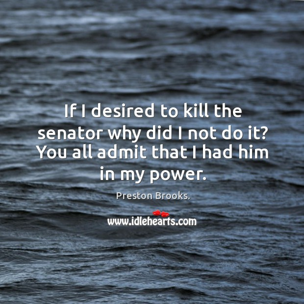If I desired to kill the senator why did I not do it? you all admit that I had him in my power. Image
