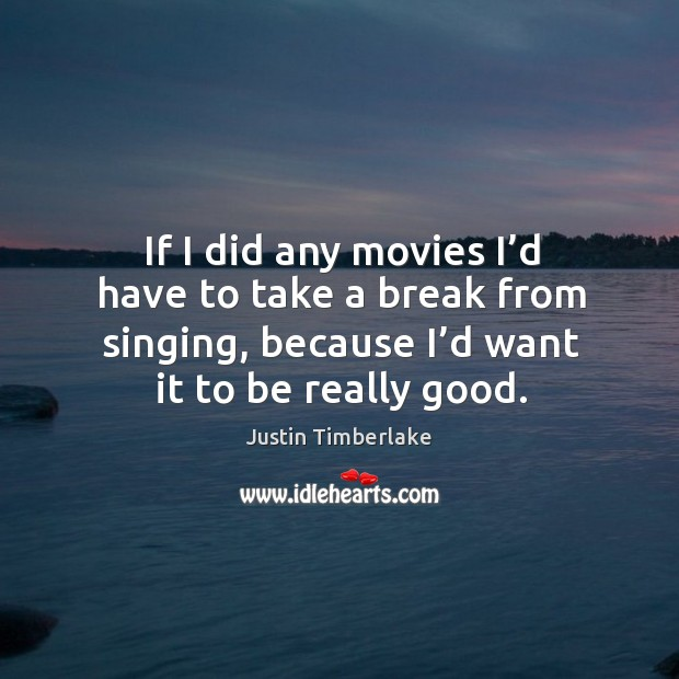 If I did any movies I'd have to take a break from singing, because I'd want it to be really good. Image