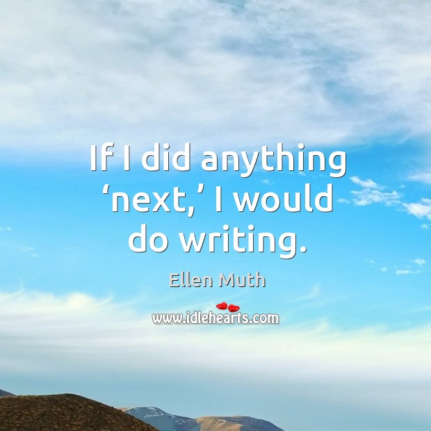 If I did anything 'next,' I would do writing. Image