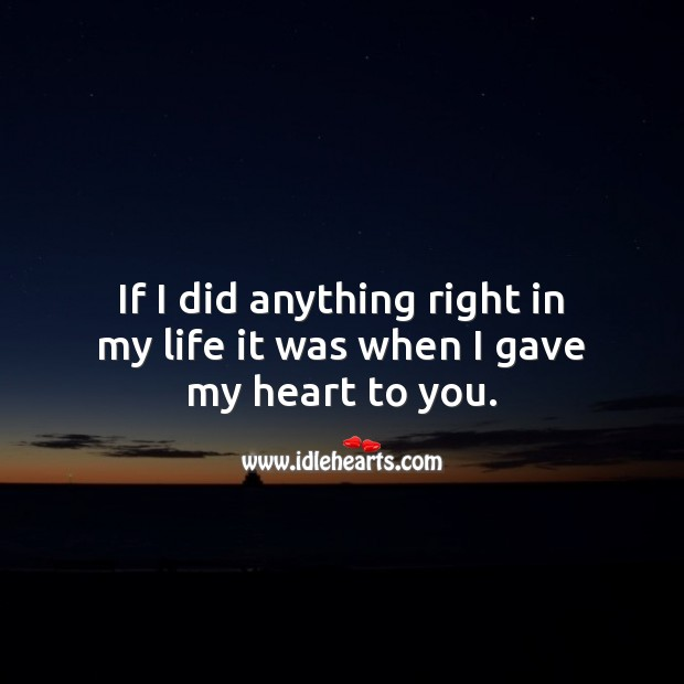Image, If I did anything right in my life it was when I gave my heart to you.