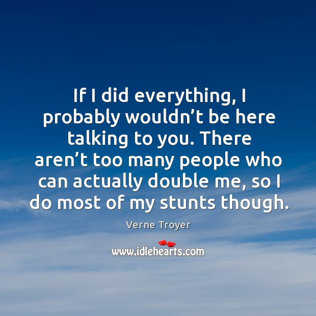 If I did everything, I probably wouldn't be here talking to you. Verne Troyer Picture Quote