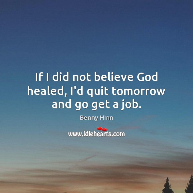 Image, If I did not believe God healed, I'd quit tomorrow and go get a job.