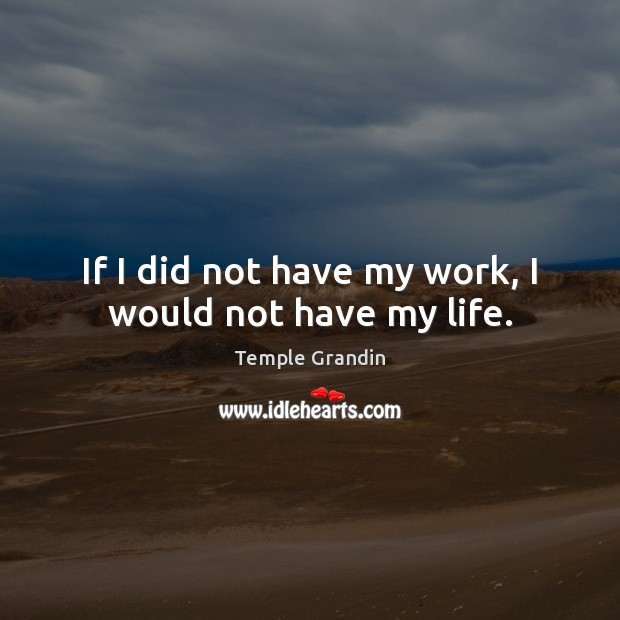 If I did not have my work, I would not have my life. Image