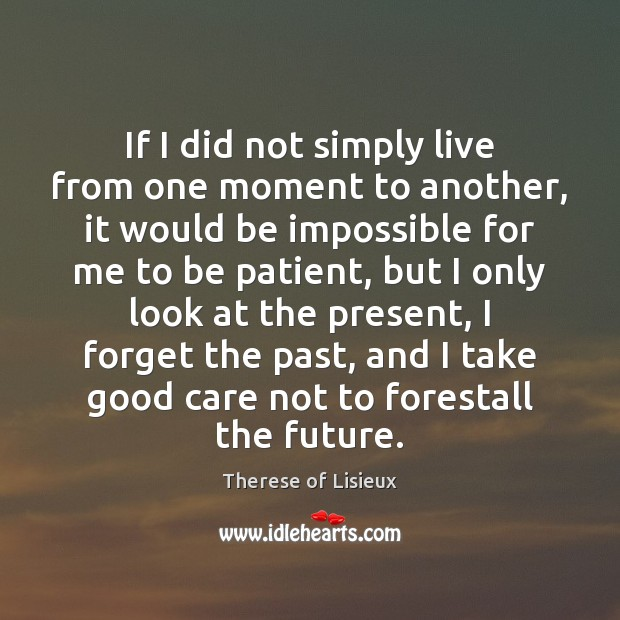 If I did not simply live from one moment to another, it Therese of Lisieux Picture Quote