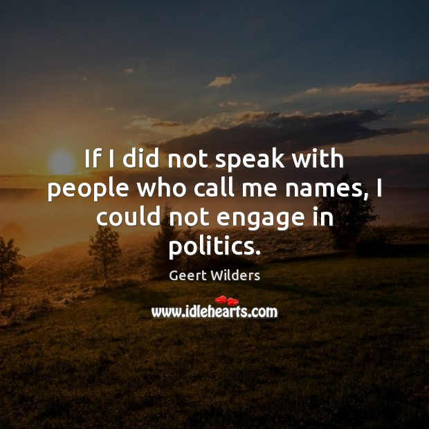 If I did not speak with people who call me names, I could not engage in politics. Image