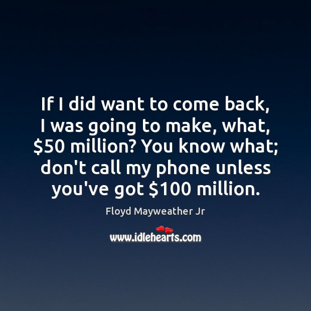 If I did want to come back, I was going to make, Floyd Mayweather Jr Picture Quote