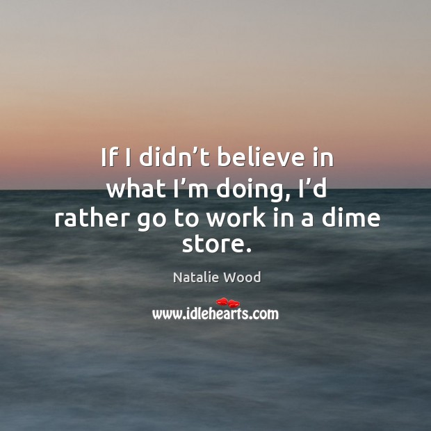 If I didn't believe in what I'm doing, I'd rather go to work in a dime store. Natalie Wood Picture Quote
