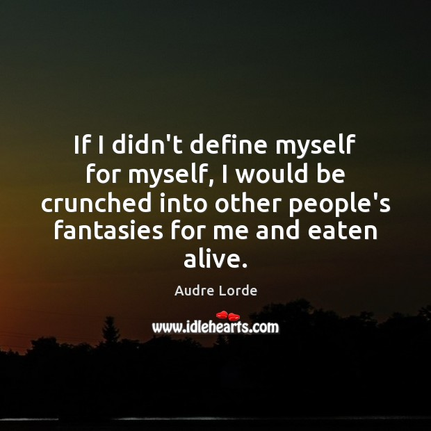 If I didn't define myself for myself, I would be crunched into Audre Lorde Picture Quote