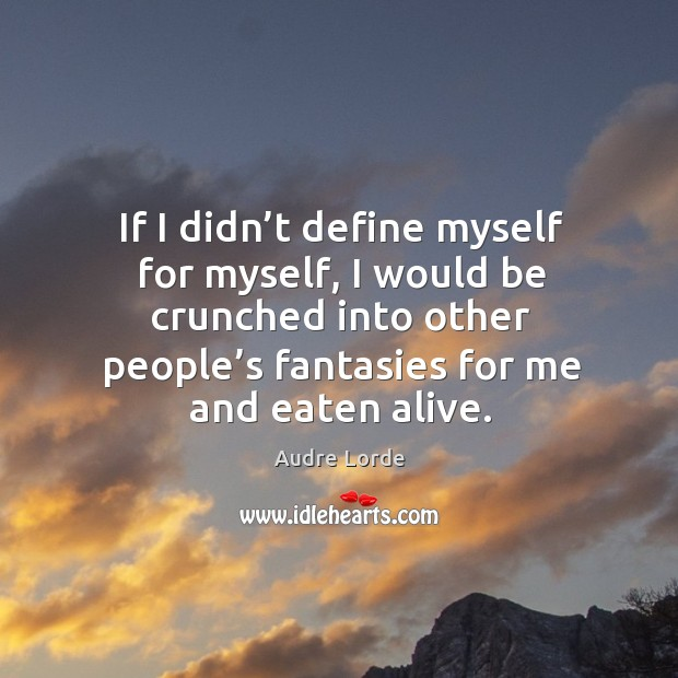If I didn't define myself for myself, I would be crunched into other people's fantasies for me and eaten alive. Audre Lorde Picture Quote