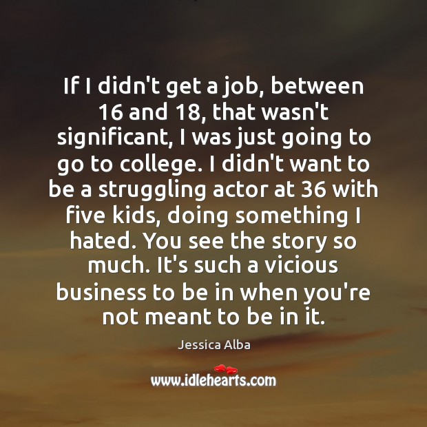 If I didn't get a job, between 16 and 18, that wasn't significant, I Jessica Alba Picture Quote