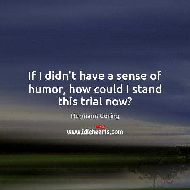 If I didn't have a sense of humor, how could I stand this trial now? Hermann Goring Picture Quote