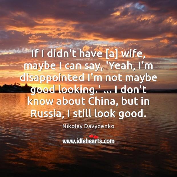 If I didn't have [a] wife, maybe I can say, 'Yeah, I'm Nikolay Davydenko Picture Quote
