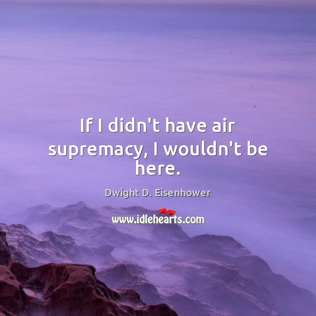 Image, If I didn't have air supremacy, I wouldn't be here.