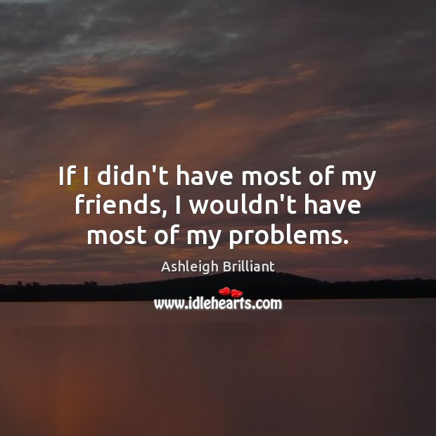 Image, If I didn't have most of my friends, I wouldn't have most of my problems.