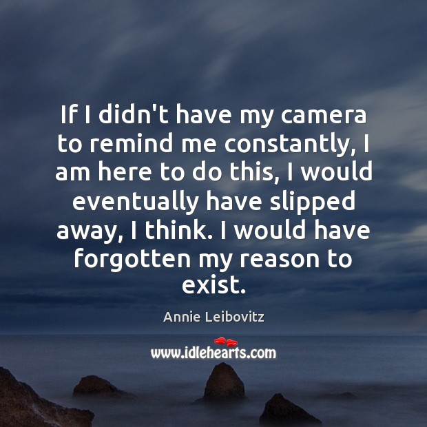 If I didn't have my camera to remind me constantly, I am Annie Leibovitz Picture Quote