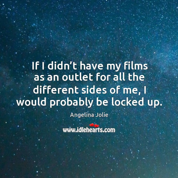 If I didn't have my films as an outlet for all the different sides of me, I would probably be locked up. Image