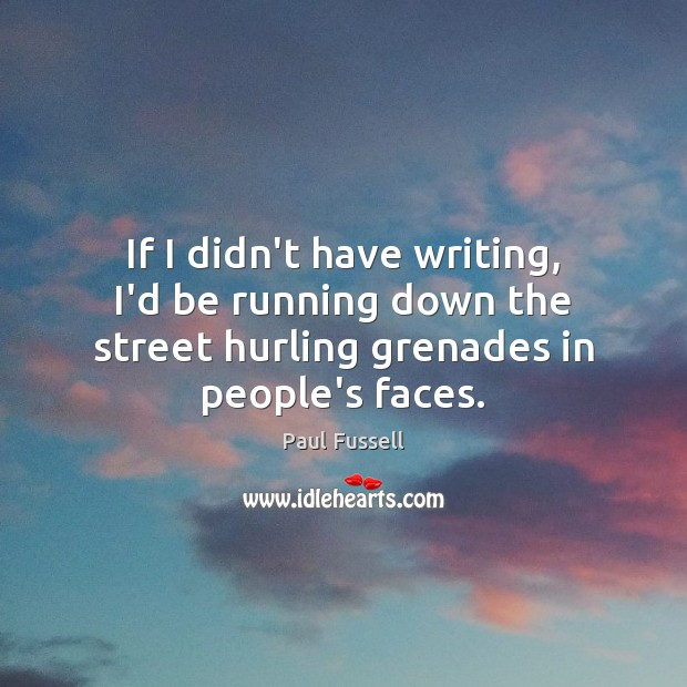 If I didn't have writing, I'd be running down the street hurling Paul Fussell Picture Quote