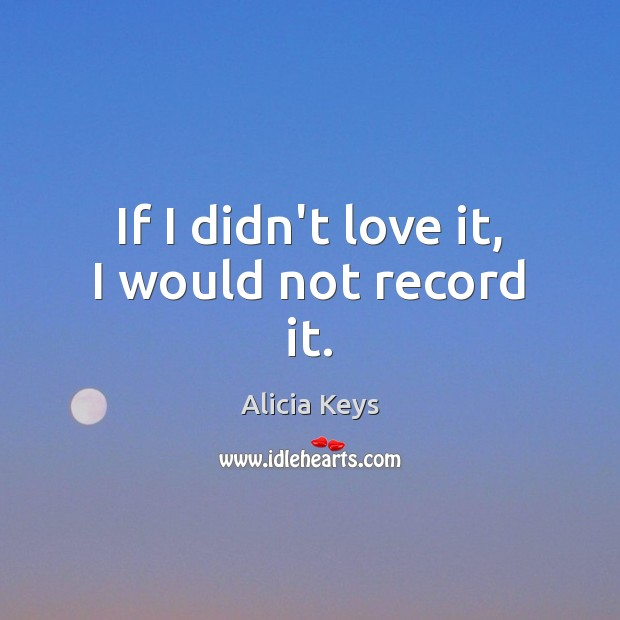 If I didn't love it, I would not record it. Alicia Keys Picture Quote