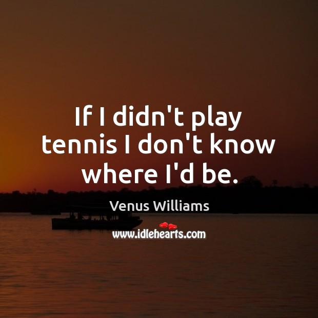 If I didn't play tennis I don't know where I'd be. Venus Williams Picture Quote