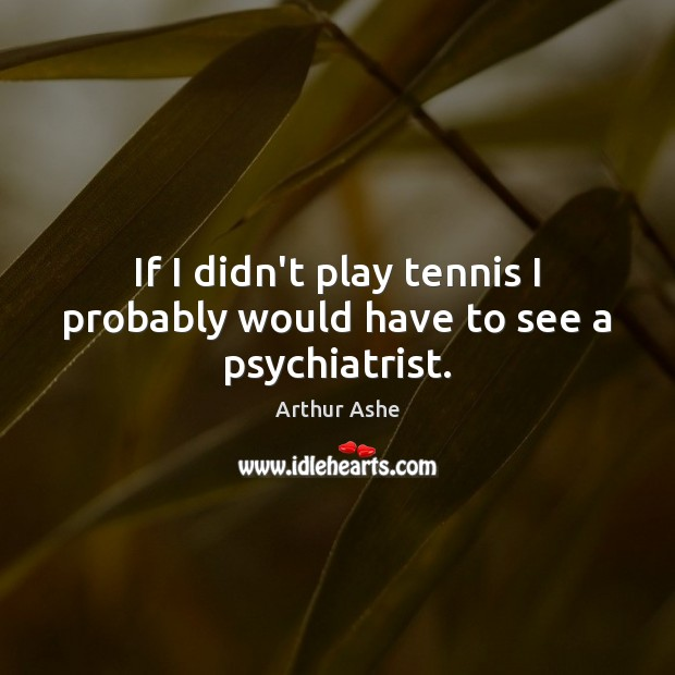If I didn't play tennis I probably would have to see a psychiatrist. Arthur Ashe Picture Quote