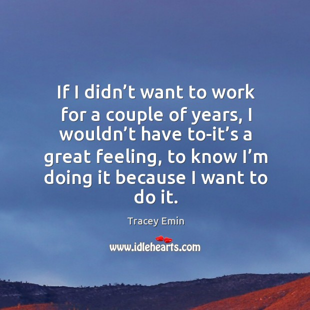 If I didn't want to work for a couple of years, I wouldn't have to-it's a great feeling Image