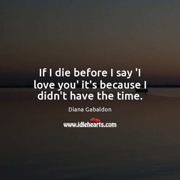 Image, If I die before I say 'I love you' it's because I didn't have the time.