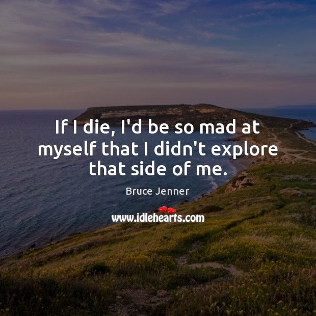 If I die, I'd be so mad at myself that I didn't explore that side of me. Image