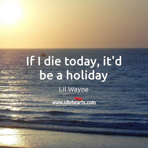 If I die today, it'd be a holiday Holiday Quotes Image