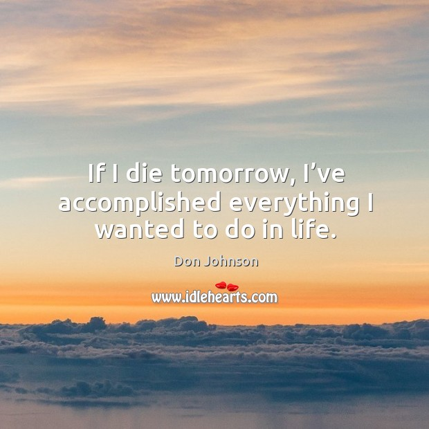 If I die tomorrow, I've accomplished everything I wanted to do in life. Don Johnson Picture Quote