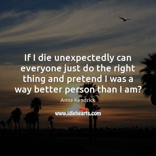 If I die unexpectedly can everyone just do the right thing and Anna Kendrick Picture Quote
