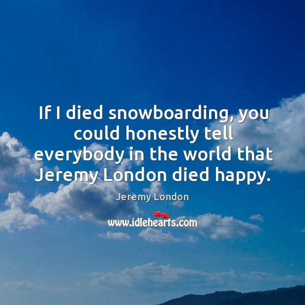 Image, If I died snowboarding, you could honestly tell everybody in the world that jeremy london died happy.