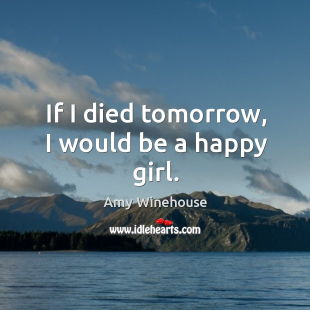 If I died tomorrow, I would be a happy girl. Image