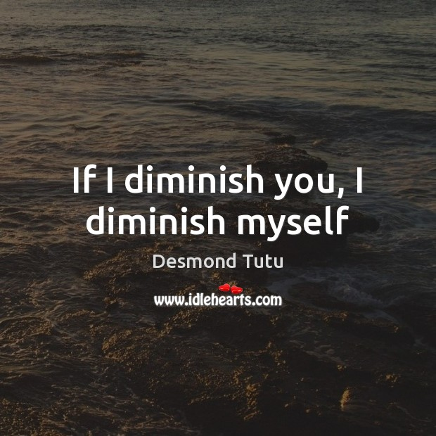 If I diminish you, I diminish myself Image