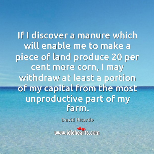 If I discover a manure which will enable me to make a David Ricardo Picture Quote