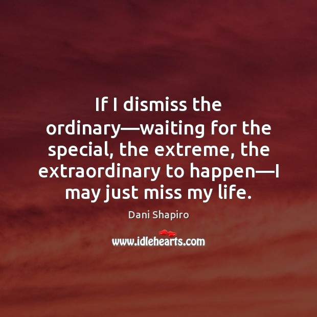 If I dismiss the ordinary—waiting for the special, the extreme, the Dani Shapiro Picture Quote