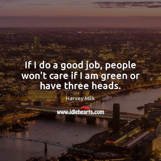 If I do a good job, people won't care if I am green or have three heads. Image