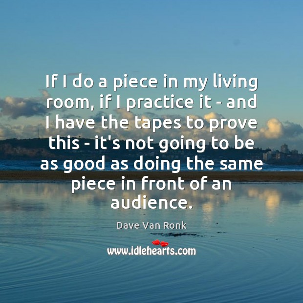 If I do a piece in my living room, if I practice Dave Van Ronk Picture Quote