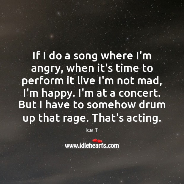 If I do a song where I'm angry, when it's time to Ice T Picture Quote