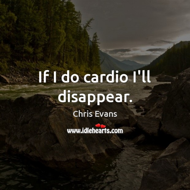 If I do cardio I'll disappear. Chris Evans Picture Quote