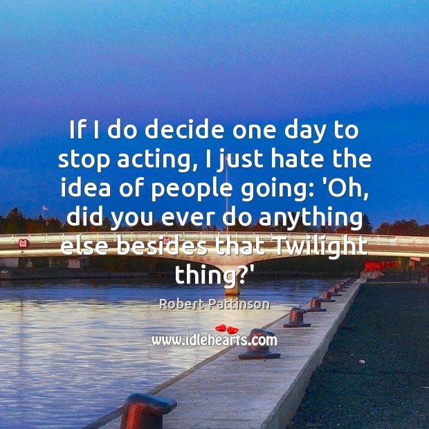 If I do decide one day to stop acting, I just hate Robert Pattinson Picture Quote