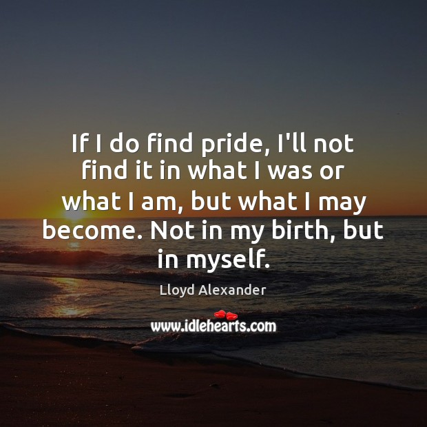 If I do find pride, I'll not find it in what I Lloyd Alexander Picture Quote