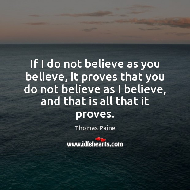 Image, If I do not believe as you believe, it proves that you
