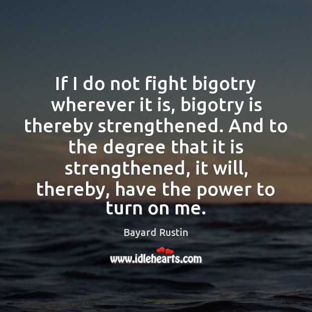 Image, If I do not fight bigotry wherever it is, bigotry is thereby