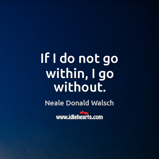 If I do not go within, I go without. Neale Donald Walsch Picture Quote