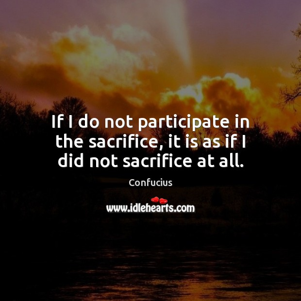 If I do not participate in the sacrifice, it is as if I did not sacrifice at all. Image