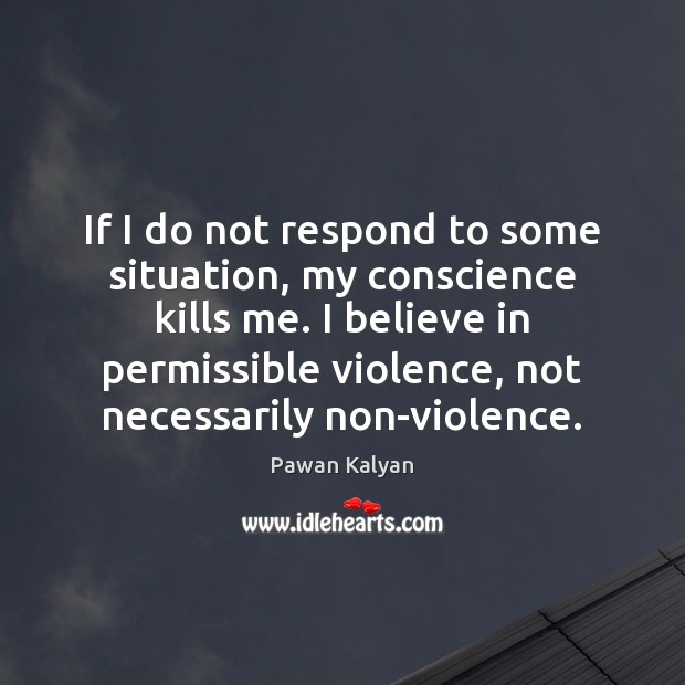 If I do not respond to some situation, my conscience kills me. Image
