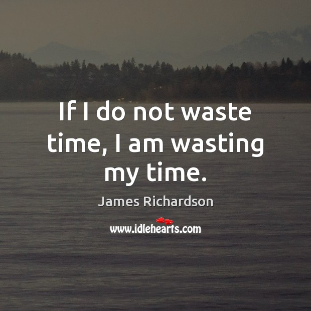If I Do Not Waste Time I Am Wasting My Time